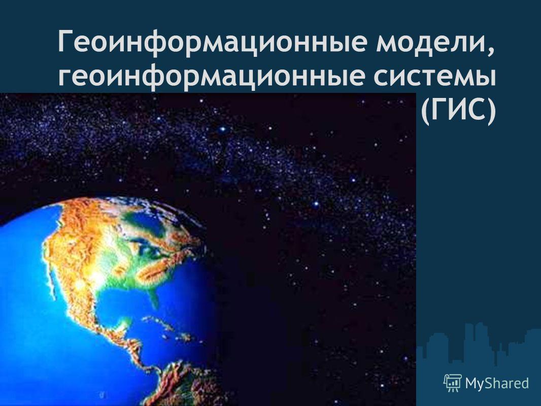 Геоинформационные модели, геоинформационные системы (ГИС)