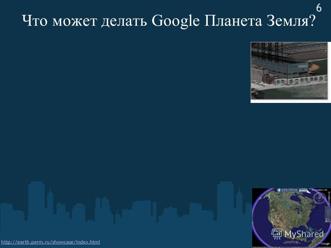 Что может делать Google Планета Земля? 6 http://earth.perm.ru/showcase/index.html