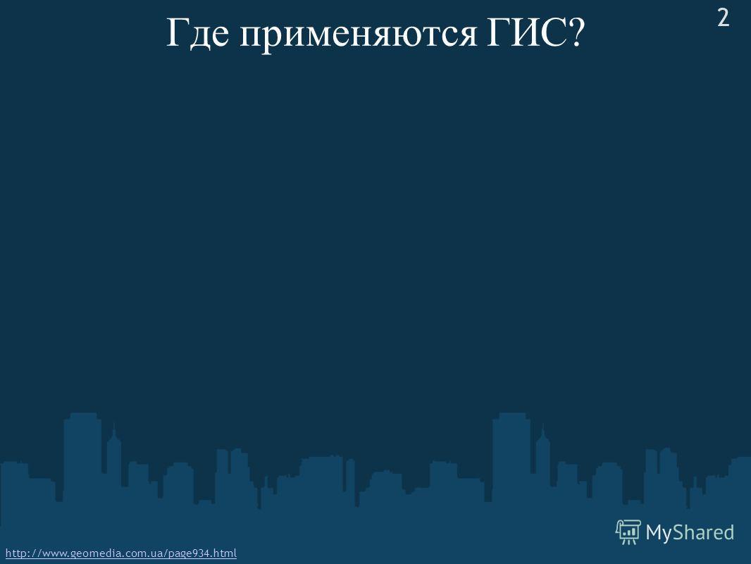 Где применяются ГИС? http://www.geomedia.com.ua/page934.html 2