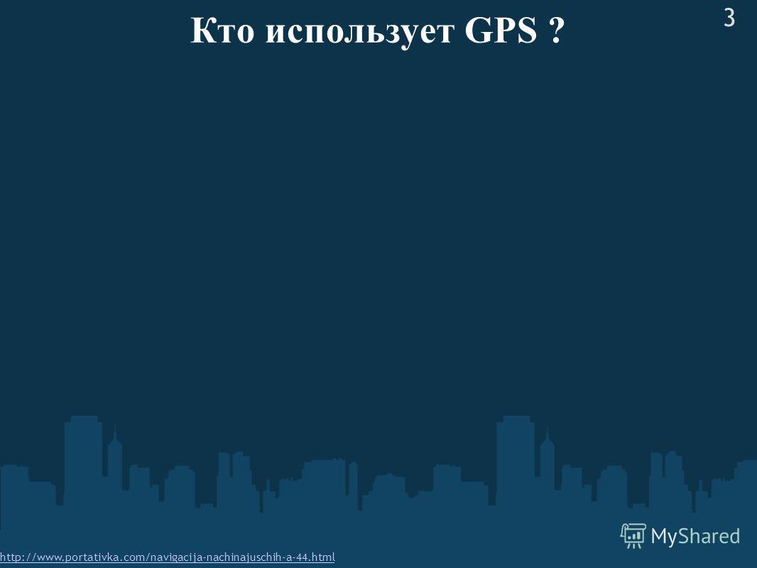Кто использует GPS ? http://www.portativka.com/navigacija-nachinajuschih-a-44.html 3