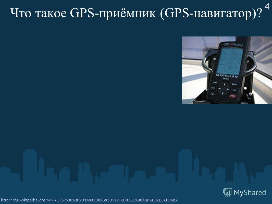 Что такое GPS-приёмник (GPS-навигатор)? http://ru.wikipedia.org/wiki/GPS-%D0%BF%D1%80%D0%B8%D1%91%D0%BC%D0%BD%D0%B8%D0%BA 4