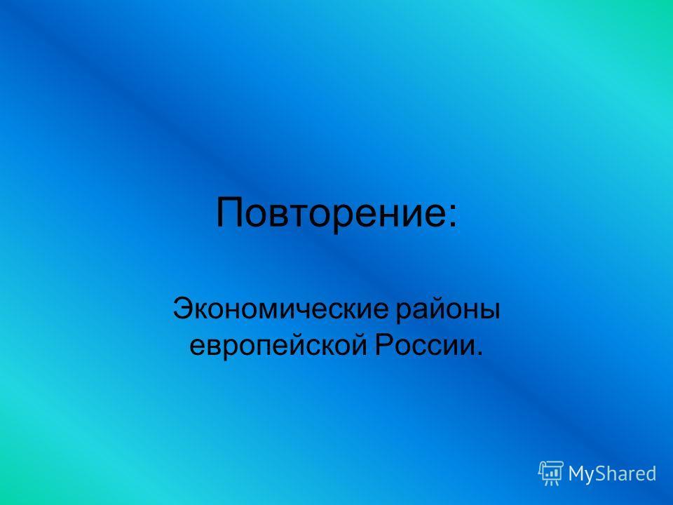 Повторение: Экономические районы европейской России.