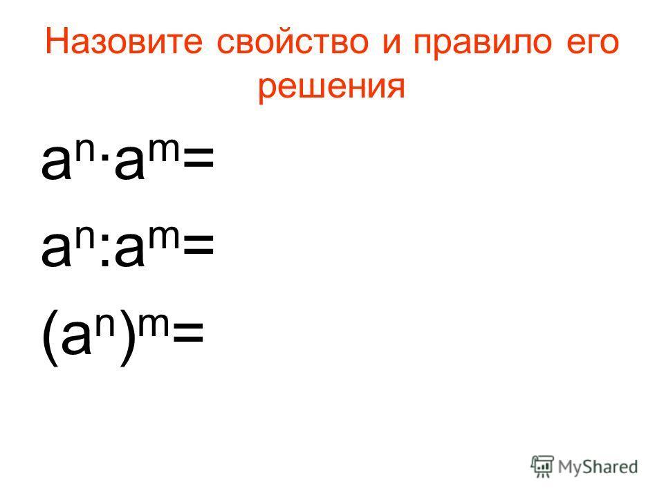 Назовите свойство и правило его решения an·am=an·am= a n :a m = (a n ) m =