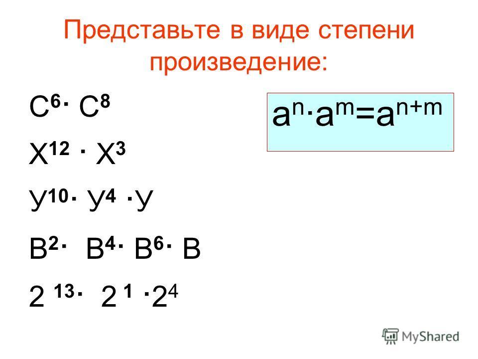 Представьте в виде степени произведение: С 6 · С 8 Х 12 · Х 3 У 10 · У 4 · У В 2 · В 4 · В 6 · В 2 13 · 2 1 · 2 4 a n ·a m =a n+m