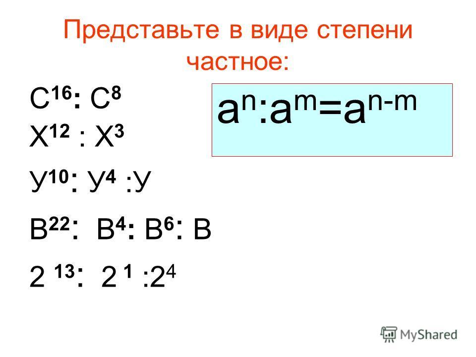 Представьте в виде степени частное: С 16 : С 8 Х 12 : Х 3 У 10 : У 4 :У В 22 : В 4 : В 6 : В 2 13 : 2 1 :2 4 а n :a m =a n-m