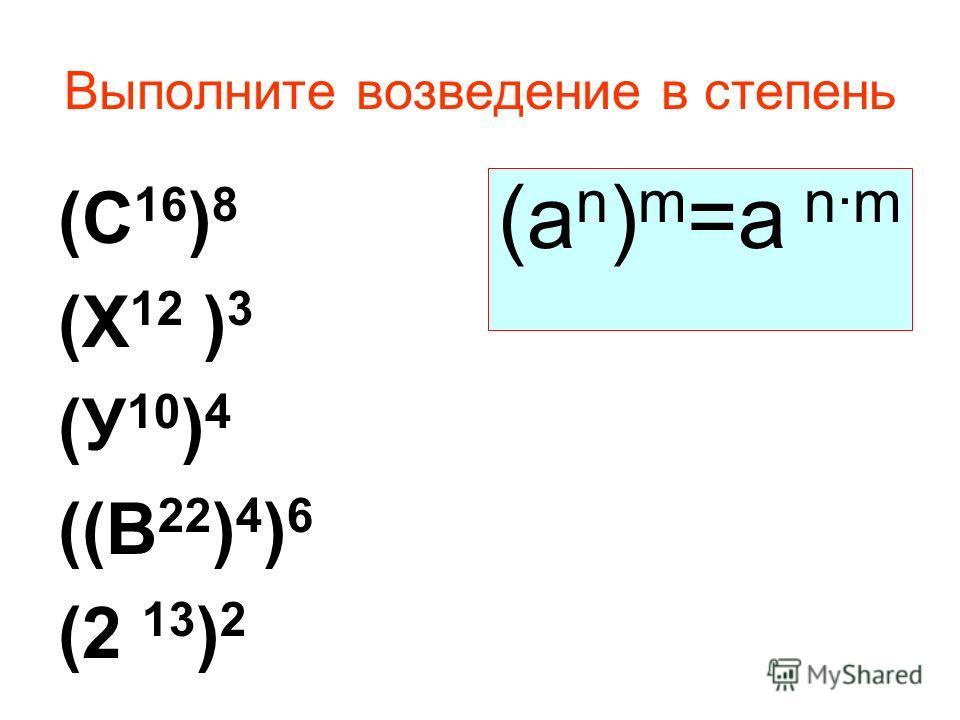 Выполните возведение в степень (С 16 ) 8 (Х 12 ) 3 (У 10 ) 4 ((В 22 ) 4 ) 6 (2 13 ) 2 (а n ) m =a n·m