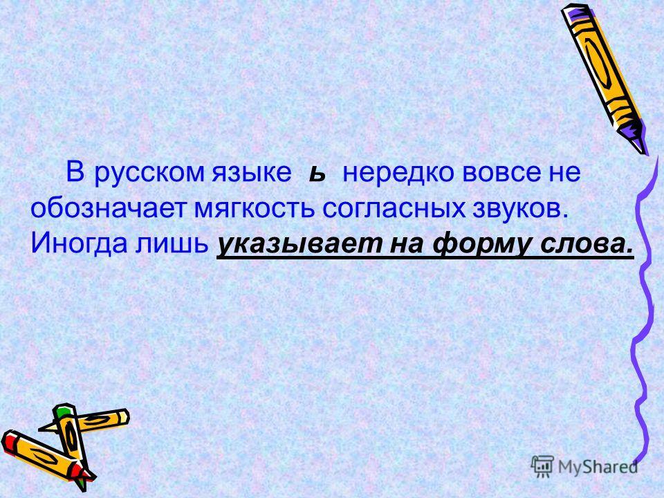 В русском языке ь нередко вовсе не обозначает мягкость согласных звуков. Иногда лишь указывает на форму слова.