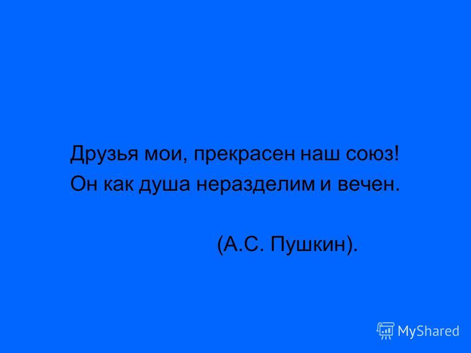 Друзья мои, прекрасен наш союз! Он как душа неразделим и вечен. (А.С. Пушкин).