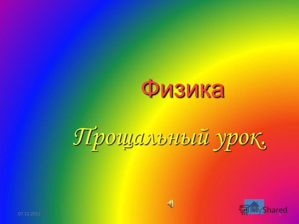 07.12.20131 Физика Прощальный урок.