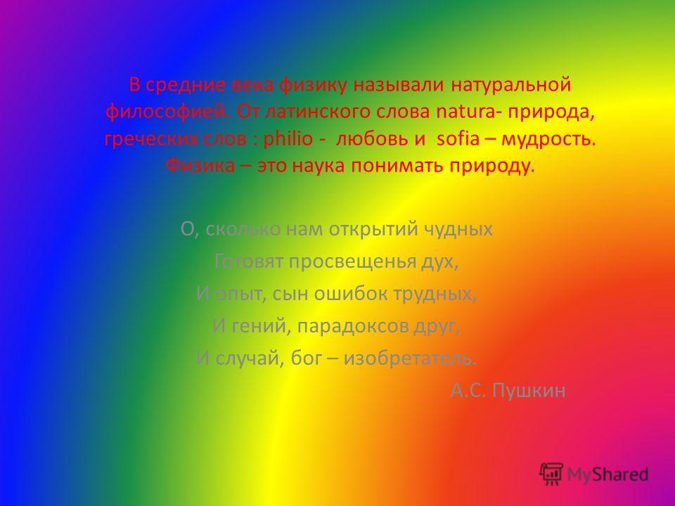 В средние века физику называли натуральной философией. От латинского слова natura- природа, греческих слов : philio - любовь и sofia – мудрость. Физика – это наука понимать природу. О, сколько нам открытий чудных Готовят просвещенья дух, И опыт, сын