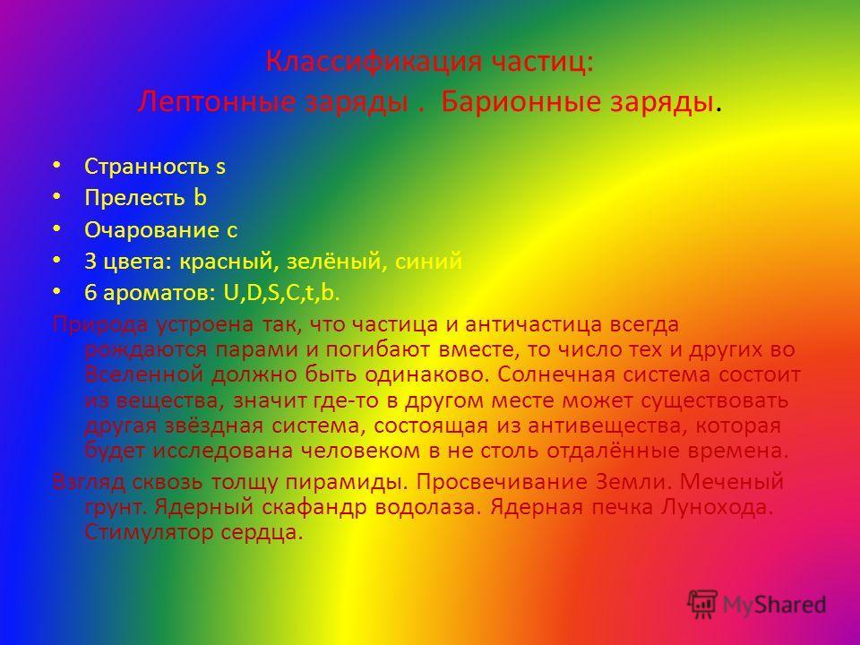 Классификация частиц: Лептонные заряды. Барионные заряды. Странность s Прелесть b Очарование c 3 цвета: красный, зелёный, синий 6 ароматов: U,D,S,C,t,b. Природа устроена так, что частица и античастица всегда рождаются парами и погибают вместе, то чис
