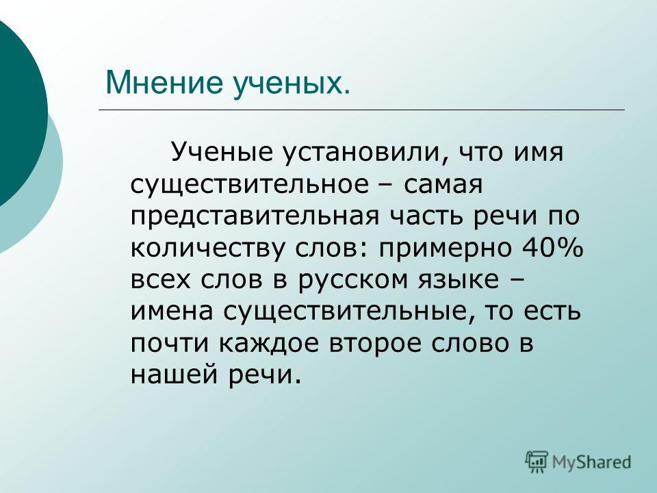 Мнение ученых. Ученые установили, что имя существительное – самая представительная часть речи по количеству слов: примерно 40% всех слов в русском языке – имена существительные, то есть почти каждое второе слово в нашей речи.