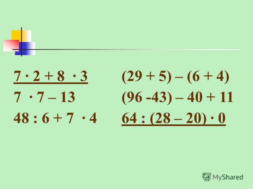 7 · 2 + 8 · 3(29 + 5) – (6 + 4) 7 · 7 – 13(96 -43) – 40 + 11 48 : 6 + 7 · 464 : (28 – 20) · 0