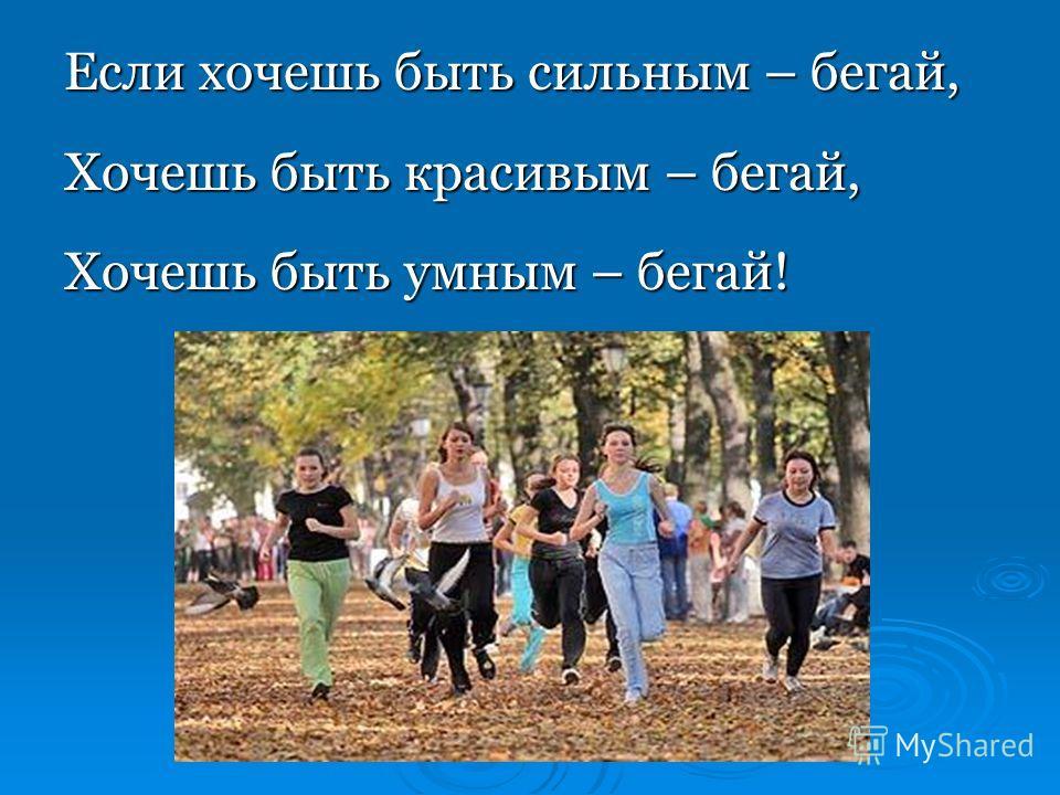 Если хочешь быть сильным – бегай, Хочешь быть красивым – бегай, Хочешь быть умным – бегай!