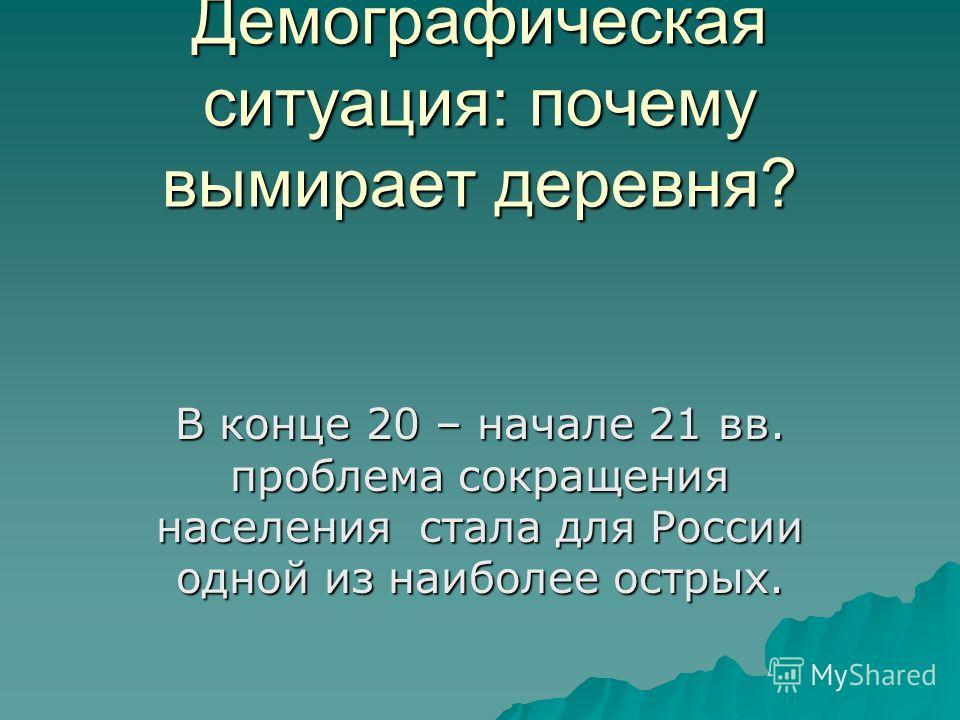 Демографическая ситуация: почему вымирает деревня? В конце 20 – начале 21 вв. проблема сокращения населения стала для России одной из наиболее острых.