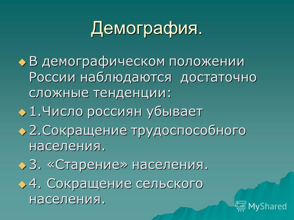 Демография. В демографическом положении России наблюдаются достаточно сложные тенденции: В демографическом положении России наблюдаются достаточно сложные тенденции: 1.Число россиян убывает 1.Число россиян убывает 2.Сокращение трудоспособного населен