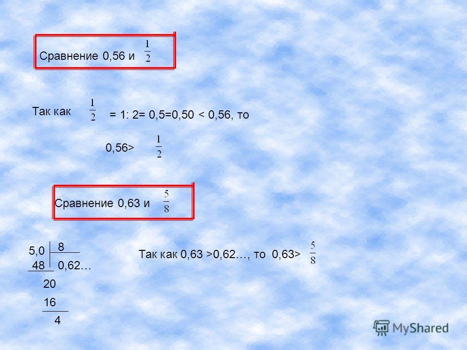Сравнение 0,56 и Так как = 1: 2= 0,5=0,50 < 0,56, то 0,56> Сравнение 0,63 и 5,0 8 0,62…48 20 16 4 Так как 0,63 >0,62…, то 0,63>