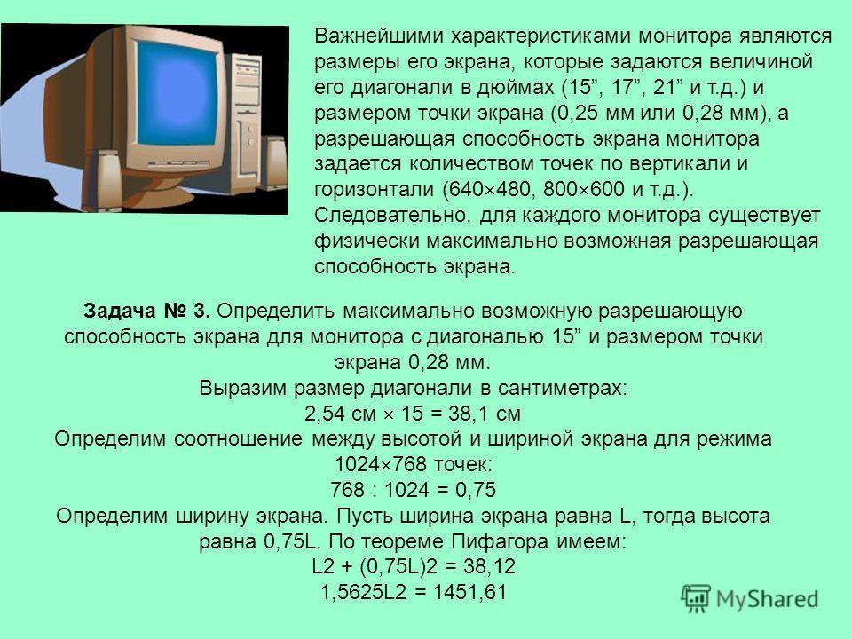 Важнейшими характеристиками монитора являются размеры его экрана, которые задаются величиной его диагонали в дюймах (15, 17, 21 и т.д.) и размером точки экрана (0,25 мм или 0,28 мм), а разрешающая способность экрана монитора задается количеством точе