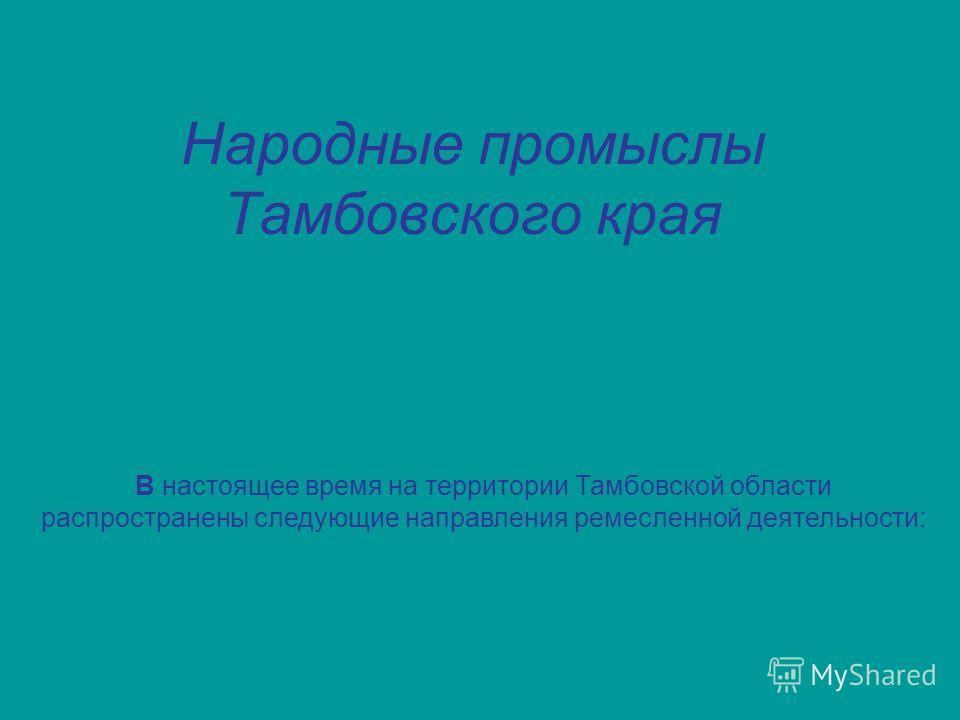 Народные промыслы Тамбовского края В настоящее время на территории Тамбовской области распространены следующие направления ремесленной деятельности: