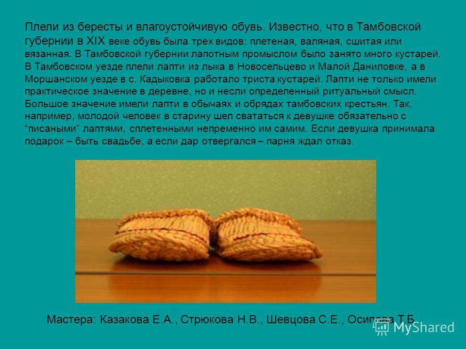 Плели из бересты и влагоустойчивую обувь. Известно, что в Тамбовской губернии в XIX веке обувь была трех видов: плетеная, валяная, сшитая или вязанная. В Тамбовской губернии лапотным промыслом было занято много кустарей. В Тамбовском уезде плели лапт