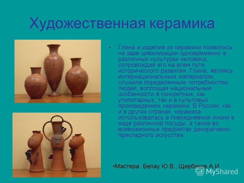 Художественная керамика Глина и изделия из керамики появились на заре цивилизации одновременно в различных культурах человека, сопровождая его на всем пути исторического развития. Глина, являясь интернациональным материалом, служила определенным потр
