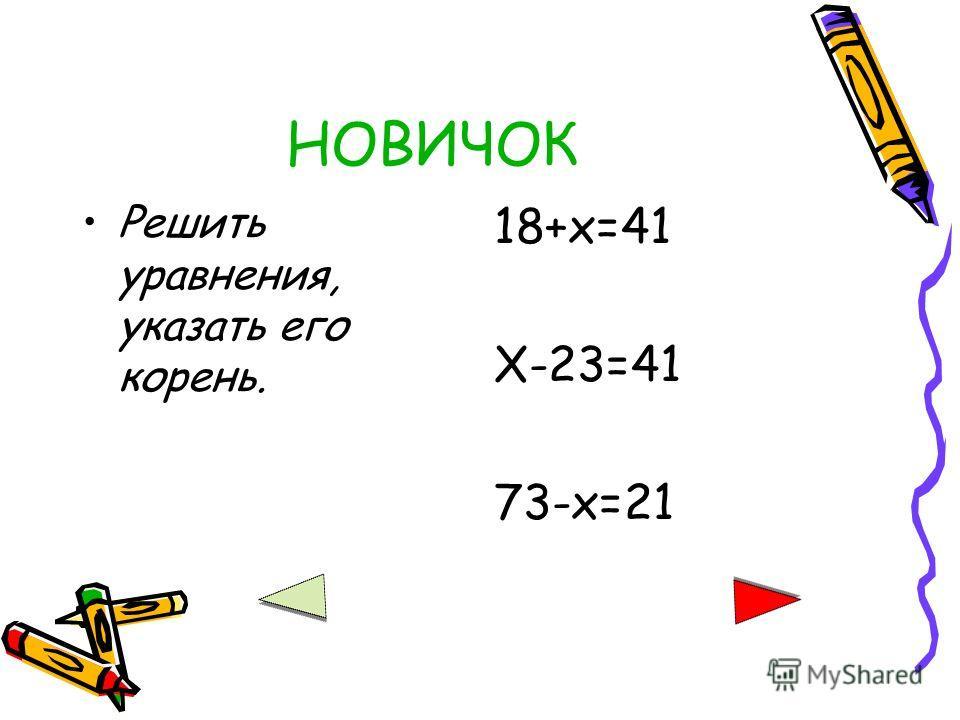 НОВИЧОК Решить уравнения, указать его корень. 18+х=41 Х-23=41 73-х=21