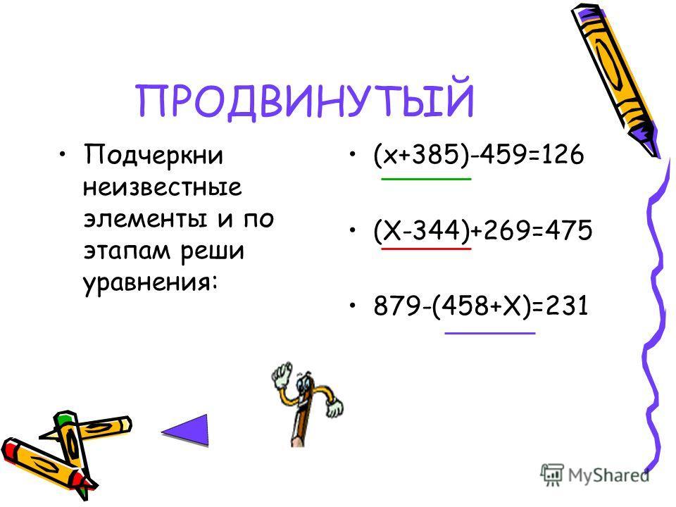 ПРОДВИНУТЫЙ Подчеркни неизвестные элементы и по этапам реши уравнения: (х+385)-459=126 (Х-344)+269=475 879-(458+Х)=231