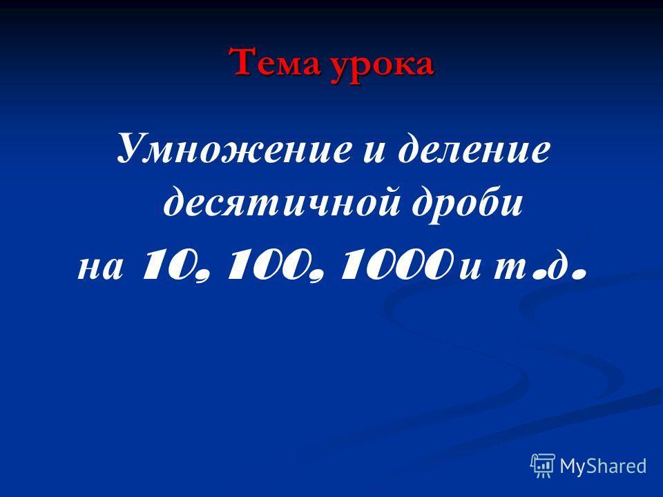 Тема урока Умножение и деление десятичной дроби на 10, 100, 1000 и т. д.