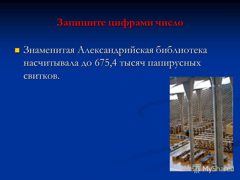 Запишите цифрами число Знаменитая Александрийская библиотека насчитывала до 675,4 тысяч папирусных свитков. Знаменитая Александрийская библиотека насчитывала до 675,4 тысяч папирусных свитков.
