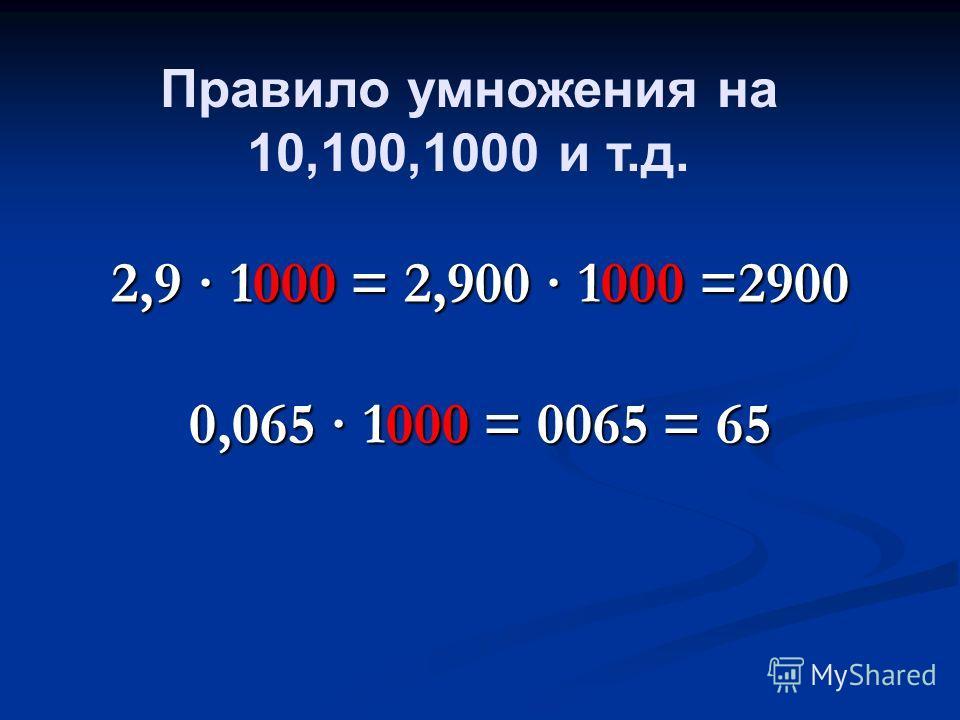 2,9 · 1000 = 2,900 · 1000 =2900 0,065 · 1000 = 0065 = 65 Правило умножения на 10,100,1000 и т.д.