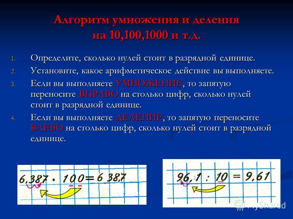 Алгоритм умножения и деления на 10,100,1000 и т.д. 1. Определите, сколько нулей стоит в разрядной единице. 2. Установите, какое арифметическое действие вы выполняете. 3. Если вы выполняете УМНОЖЕНИЕ, то запятую переносите ВПРАВО на столько цифр, скол