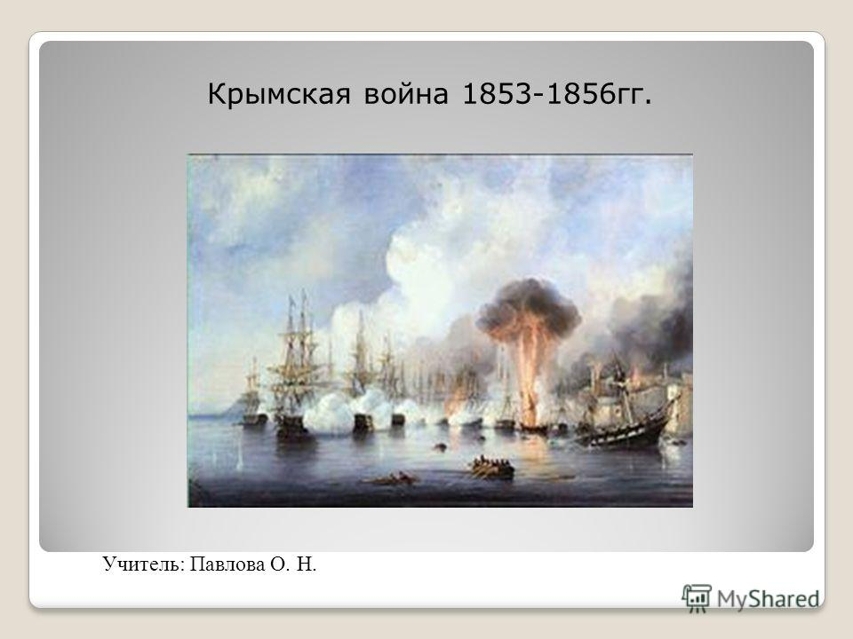 Крымская война 1853-1856гг. Учитель: Павлова О. Н.