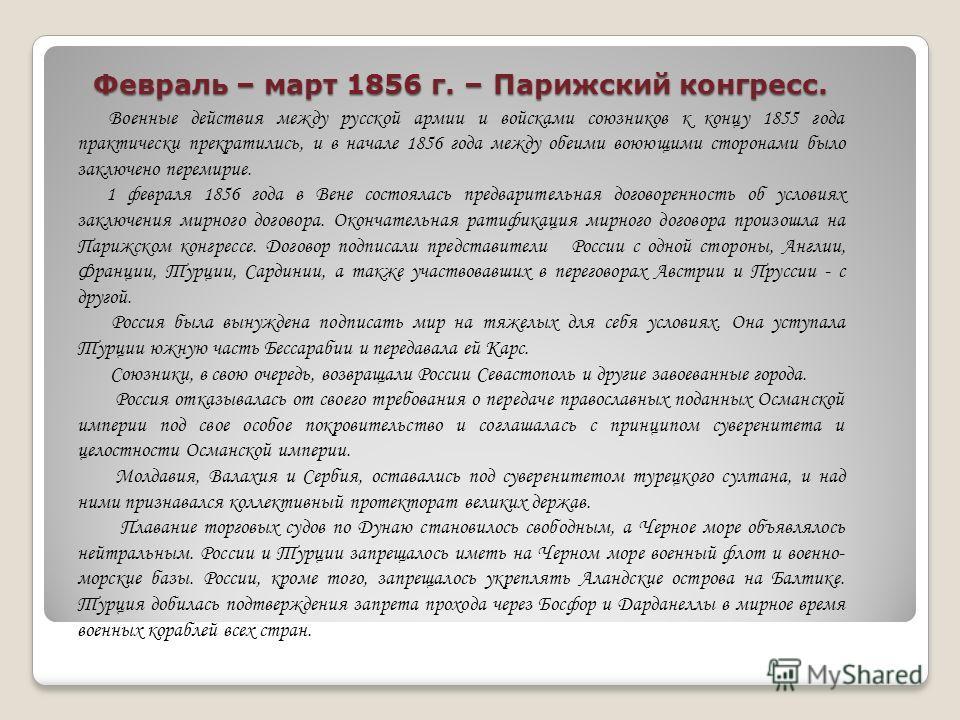 Февраль – март 1856 г. – Парижский конгресс. Военные действия между русской армии и войсками союзников к концу 1855 года практически прекратились, и в начале 1856 года между обеими воюющими сторонами было заключено перемирие. 1 февраля 1856 года в Ве