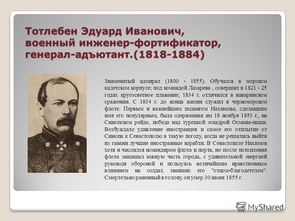 Тотлебен Эдуард Иванович, военный инженер-фортификатор, генерал-адъютант.(1818-1884) Знаменитый адмирал (1800 - 1855). Обучался в морском кадетском корпусе; под командой Лазарева, совершил в 1821 - 25 годах кругосветное плавание; 1834 г. отличился в