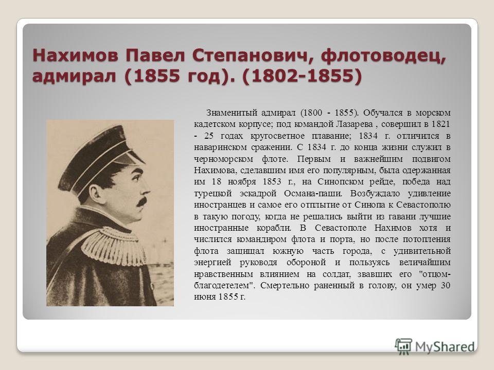 Нахимов Павел Степанович, флотоводец, адмирал (1855 год). (1802-1855) Знаменитый адмирал (1800 - 1855). Обучался в морском кадетском корпусе; под командой Лазарева, совершил в 1821 - 25 годах кругосветное плавание; 1834 г. отличился в наваринском сра