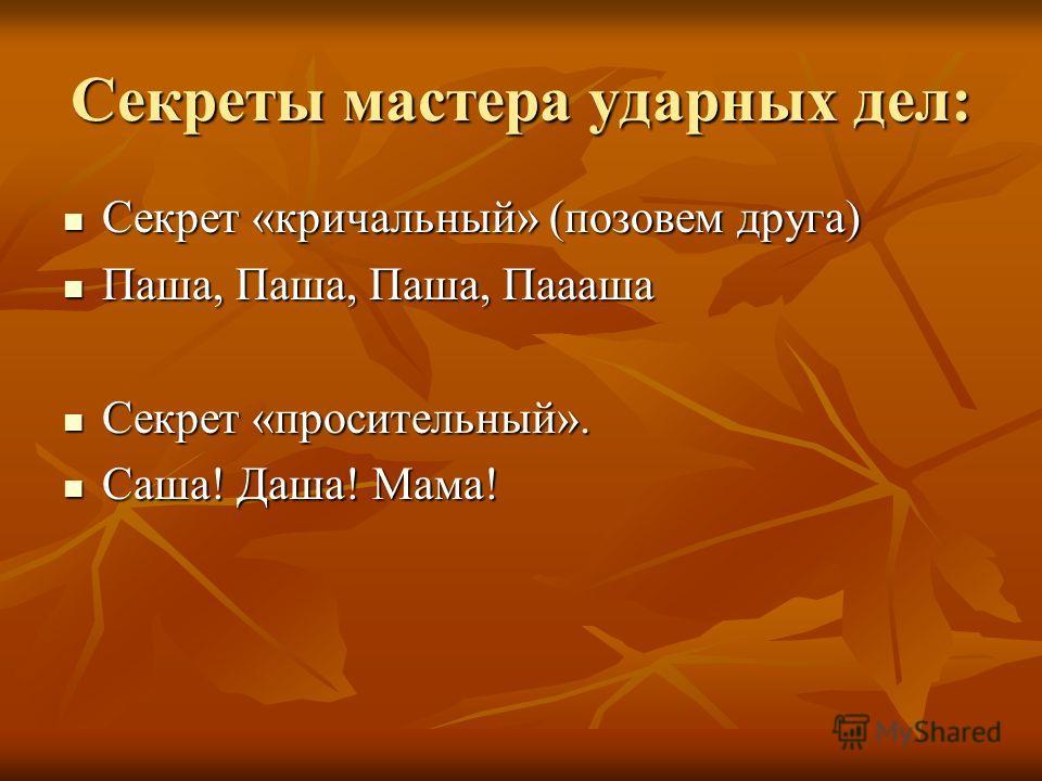 Секреты мастера ударных дел: Секрет «кричальный» (позовем друга) Секрет «кричальный» (позовем друга) Паша, Паша, Паша, Паааша Паша, Паша, Паша, Паааша Секрет «просительный». Секрет «просительный». Саша! Даша! Мама! Саша! Даша! Мама!