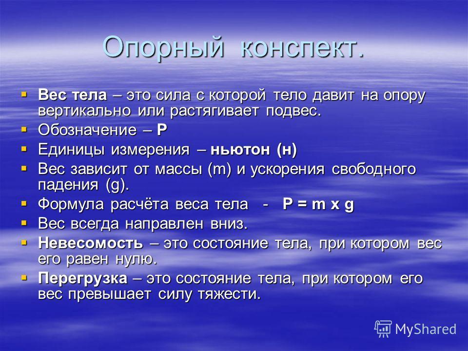 Опорный конспект. Вес тела – это сила с которой тело давит на опору вертикально или растягивает подвес. Вес тела – это сила с которой тело давит на опору вертикально или растягивает подвес. Обозначение – Р Обозначение – Р Единицы измерения – ньютон (