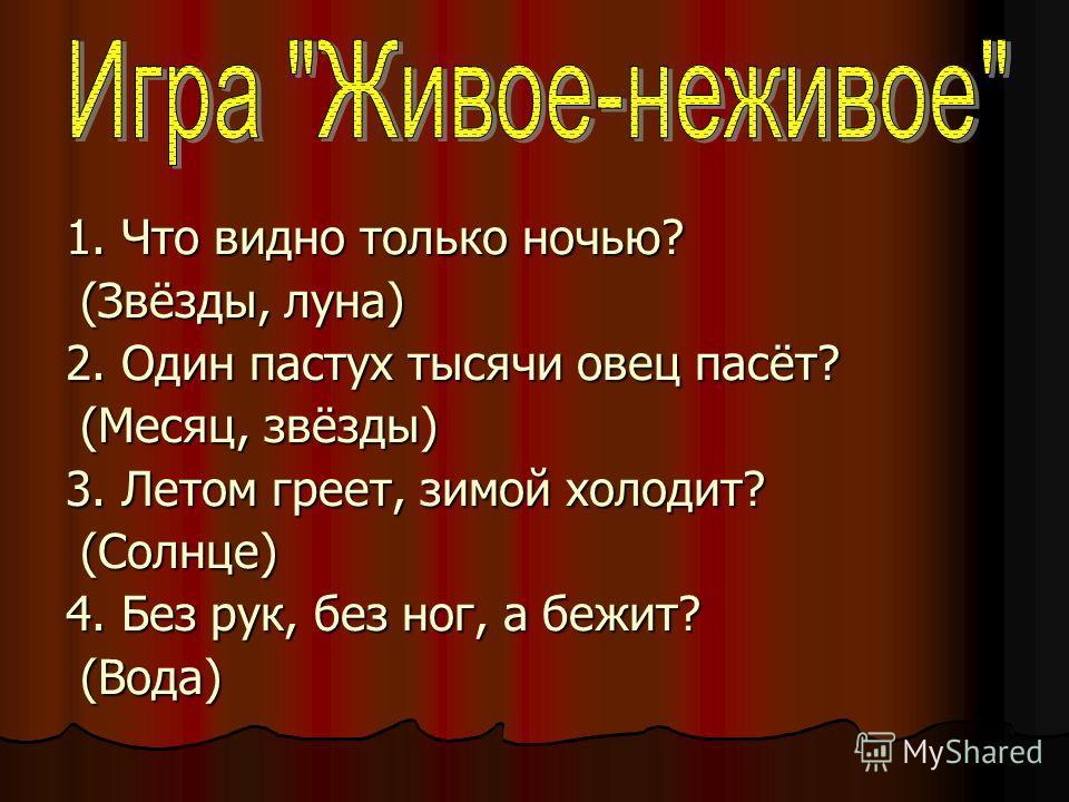 1. Что видно только ночью? (Звёзды, луна) (Звёзды, луна) 2. Один пастух тысячи овец пасёт? (Месяц, звёзды) (Месяц, звёзды) 3. Летом греет, зимой холодит? (Солнце) (Солнце) 4. Без рук, без ног, а бежит? (Вода) (Вода)