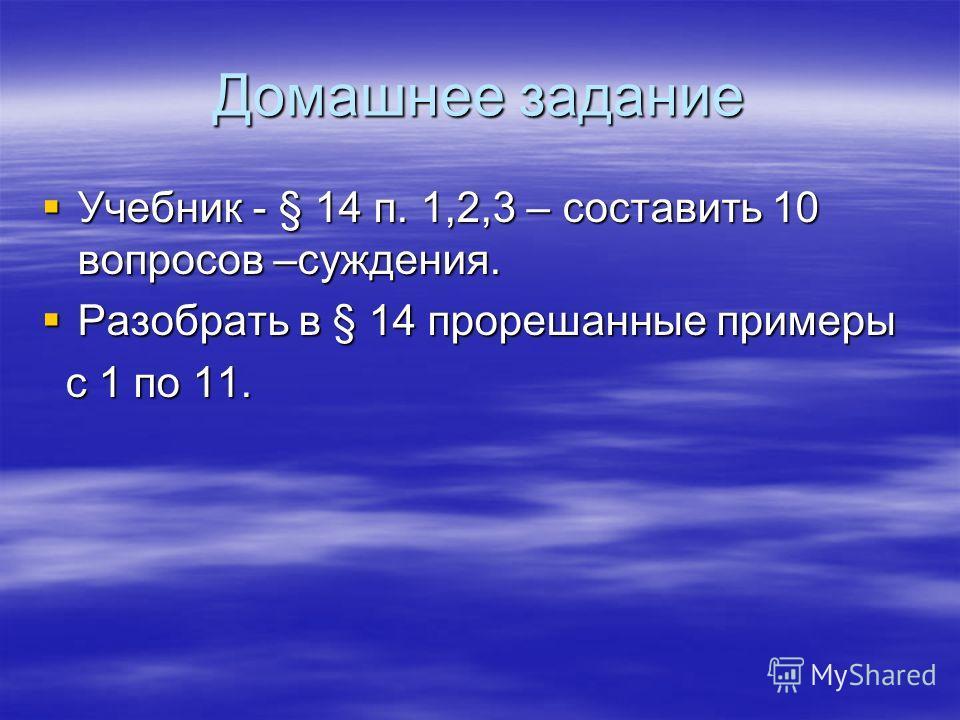 Домашнее задание Учебник - § 14 п. 1,2,3 – составить 10 вопросов –суждения. Учебник - § 14 п. 1,2,3 – составить 10 вопросов –суждения. Разобрать в § 14 прорешанные примеры Разобрать в § 14 прорешанные примеры с 1 по 11. с 1 по 11.