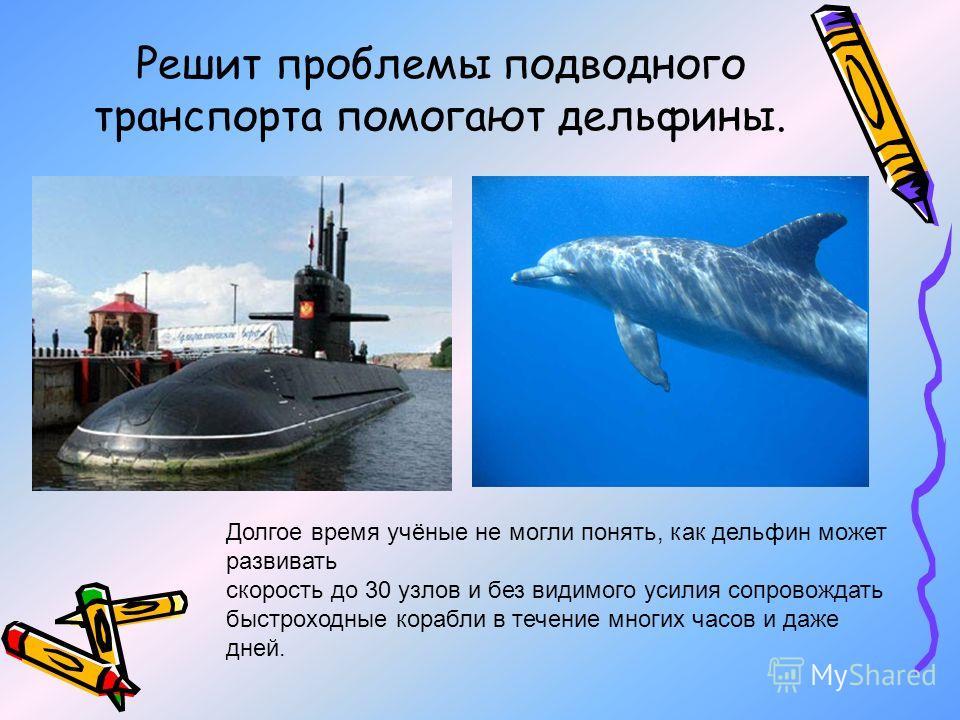 Решит проблемы подводного транспорта помогают дельфины. Долгое время учёные не могли понять, как дельфин может развивать скорость до 30 узлов и без видимого усилия сопровождать быстроходные корабли в течение многих часов и даже дней.