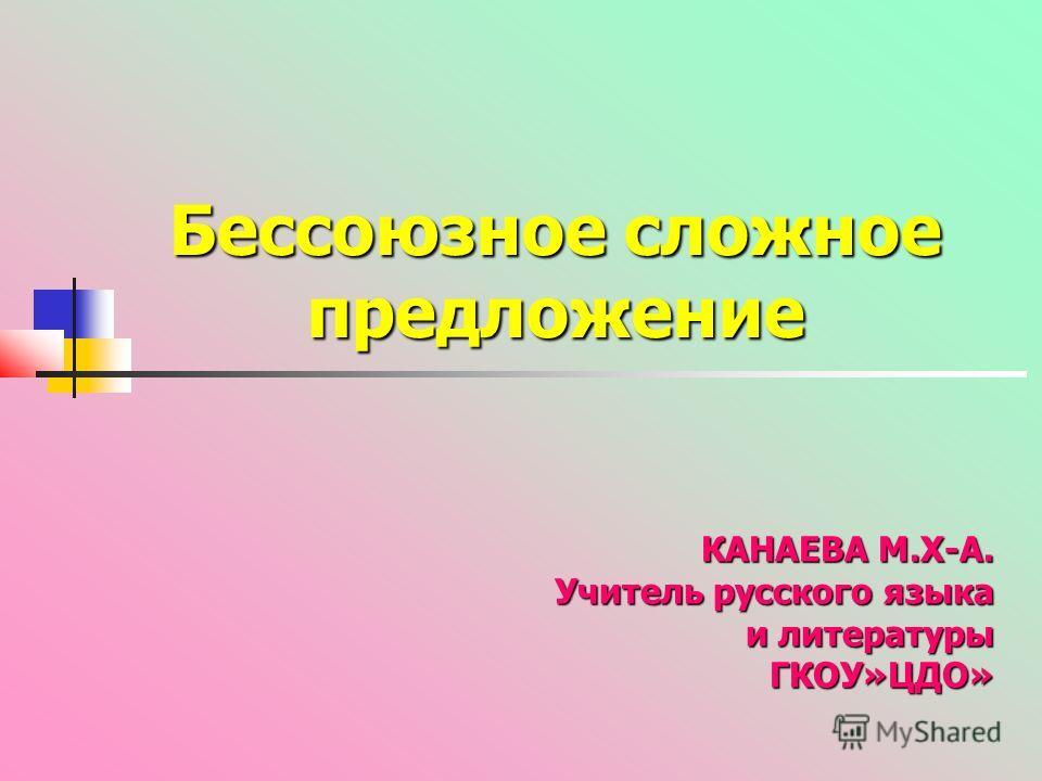 Бессоюзное сложное предложение КАНАЕВА М.Х-А. Учитель русского языка и литературы ГКОУ»ЦДО»