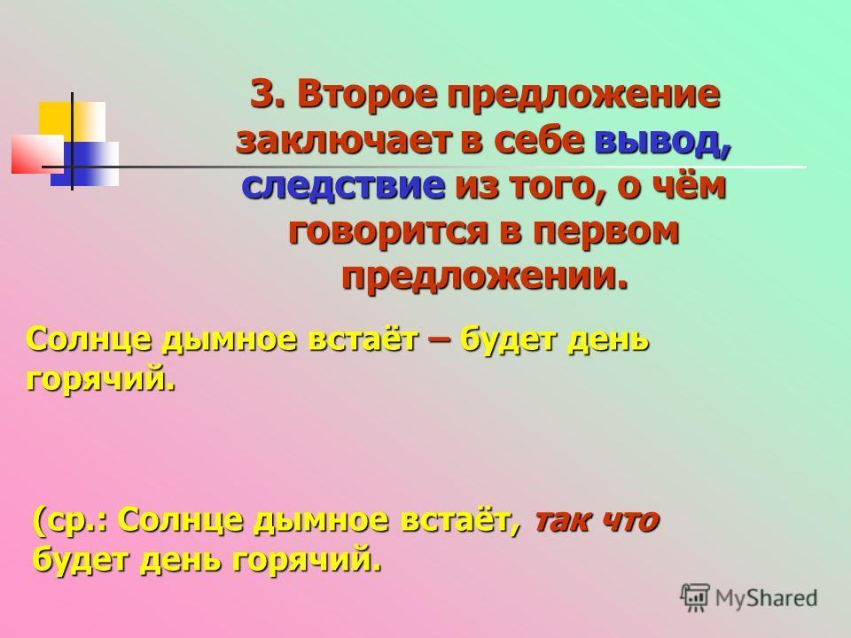 3. Второе предложение заключает в себе вывод, следствие из того, о чём говорится в первом предложении. Солнце дымное встаёт – будет день горячий. (ср.: Солнце дымное встаёт, так что будет день горячий.