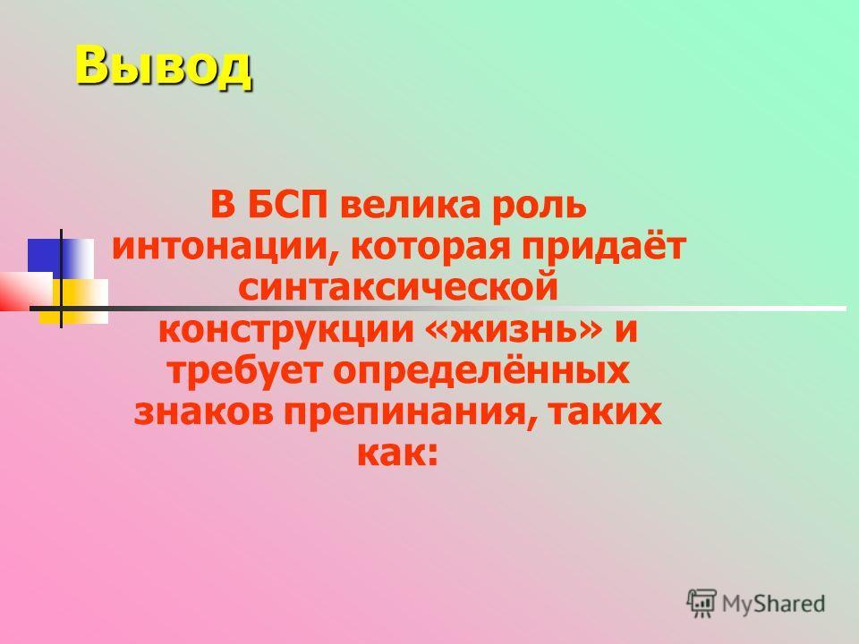 Вывод В БСП велика роль интонации, которая придаёт синтаксической конструкции «жизнь» и требует определённых знаков препинания, таких как: