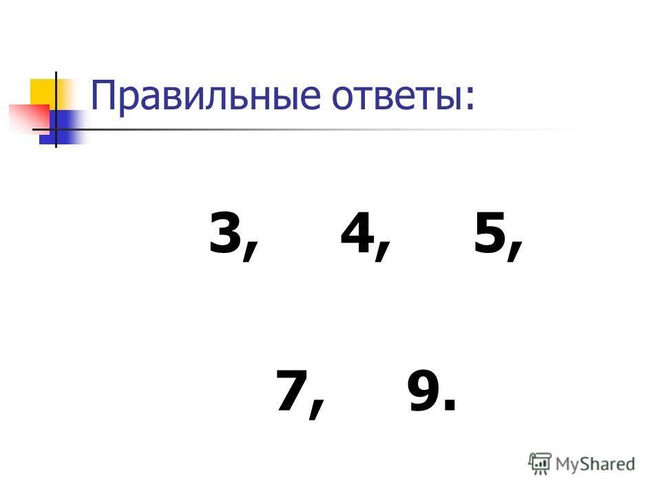 Правильные ответы: 3,4,5, 7,9.