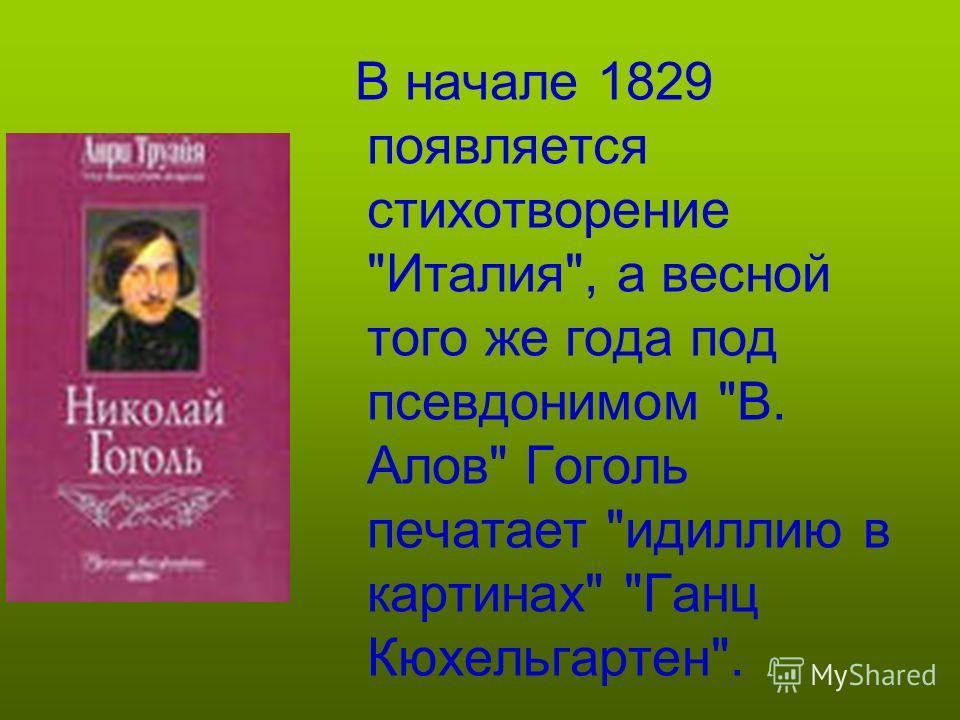 В начале 1829 появляется стихотворение Италия, а весной того же года под псевдонимом В. Алов Гоголь печатает идиллию в картинах Ганц Кюхельгартен.