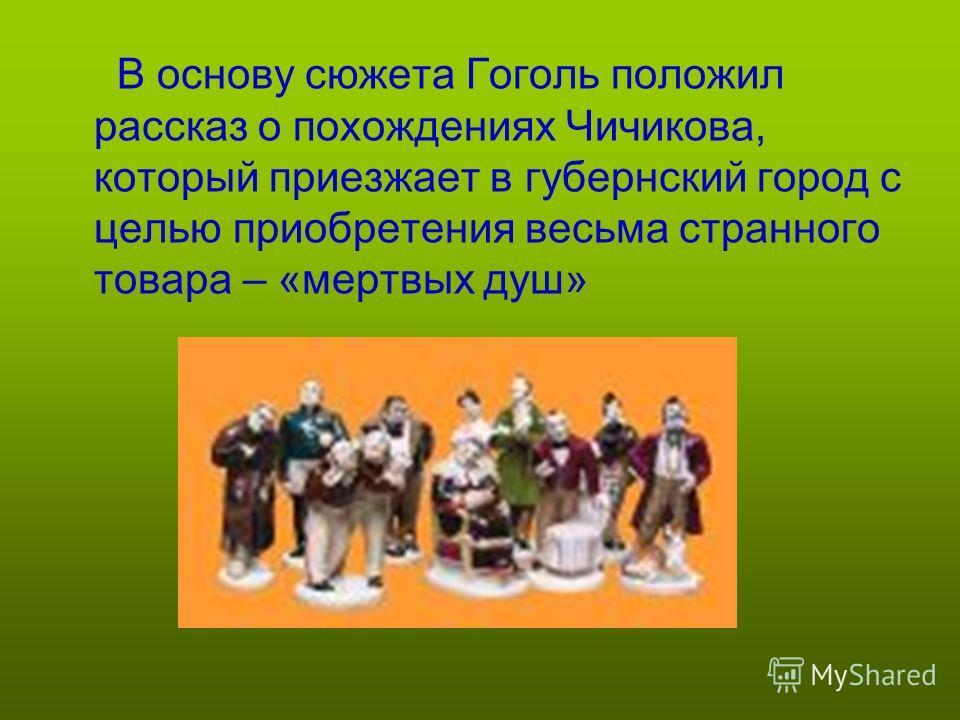В основу сюжета Гоголь положил рассказ о похождениях Чичикова, который приезжает в губернский город с целью приобретения весьма странного товара – «мертвых душ»