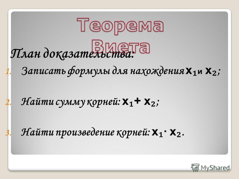 План доказательства: 1. Записать формулы для нахождения x и x ; 2. Найти сумму корней: x + x ; 3. Найти произведение корней: x · x.