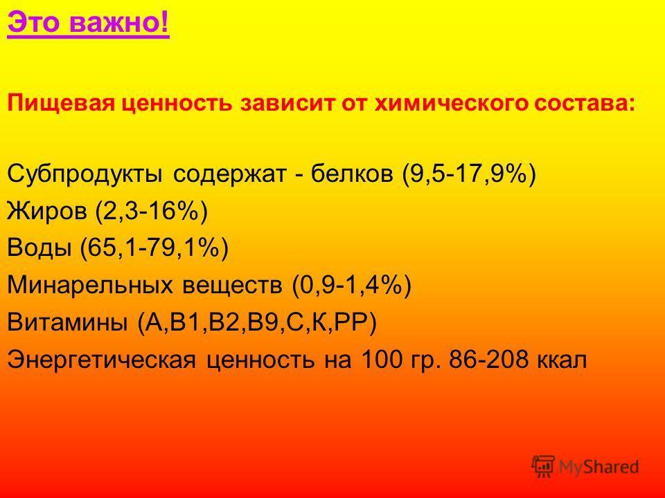Это важно! Пищевая ценность зависит от химического состава: Субпродукты содержат - белков (9,5-17,9%) Жиров (2,3-16%) Воды (65,1-79,1%) Минарельных веществ (0,9-1,4%) Витамины (А,В1,В2,В9,С,К,РР) Энергетическая ценность на 100 гр. 86-208 ккал