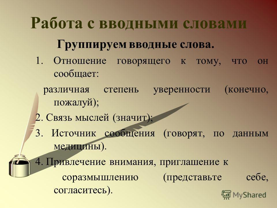 Работа с вводными словами Группируем вводные слова. 1. Отношение говорящего к тому, что он сообщает: различная степень уверенности (конечно, пожалуй); 2. Связь мыслей (значит); 3. Источник сообщения (говорят, по данным медицины). 4. Привлечение внима