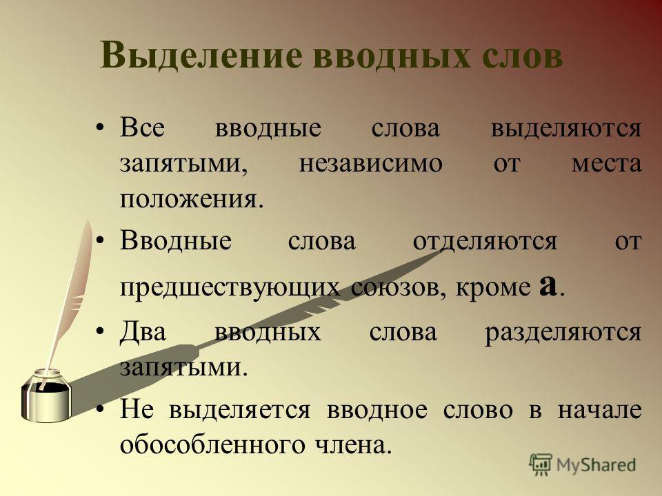 Выделение вводных слов Все вводные слова выделяются запятыми, независимо от места положения. Вводные слова отделяются от предшествующих союзов, кроме а. Два вводных слова разделяются запятыми. Не выделяется вводное слово в начале обособленного члена.